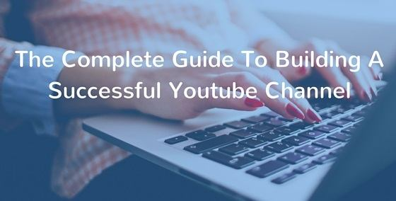 The-Complete-Guide-To-Building-A-Successful-Youtube-Channel